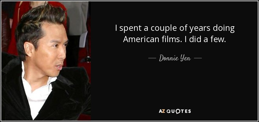 I spent a couple of years doing American films. I did a few. - Donnie Yen