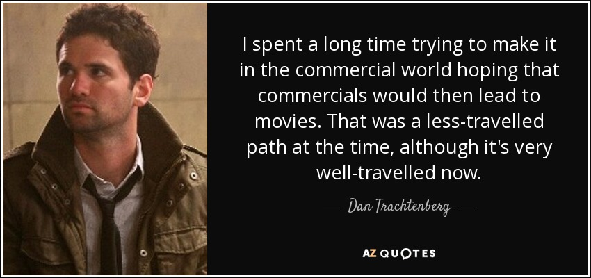 I spent a long time trying to make it in the commercial world hoping that commercials would then lead to movies. That was a less-travelled path at the time, although it's very well-travelled now. - Dan Trachtenberg