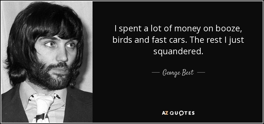 I spent a lot of money on booze, birds and fast cars. The rest I just squandered. - George Best