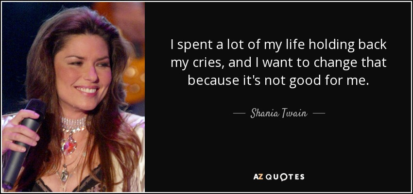 I spent a lot of my life holding back my cries, and I want to change that because it's not good for me. - Shania Twain