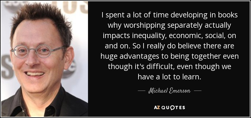 I spent a lot of time developing in books why worshipping separately actually impacts inequality, economic, social, on and on. So I really do believe there are huge advantages to being together even though it's difficult, even though we have a lot to learn. - Michael Emerson