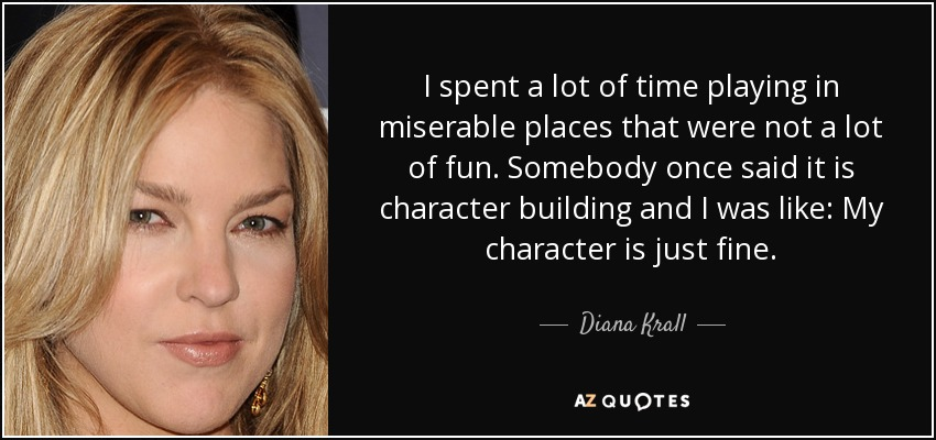 I spent a lot of time playing in miserable places that were not a lot of fun. Somebody once said it is character building and I was like: My character is just fine. - Diana Krall