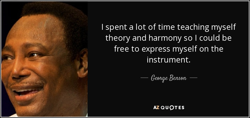 I spent a lot of time teaching myself theory and harmony so I could be free to express myself on the instrument. - George Benson