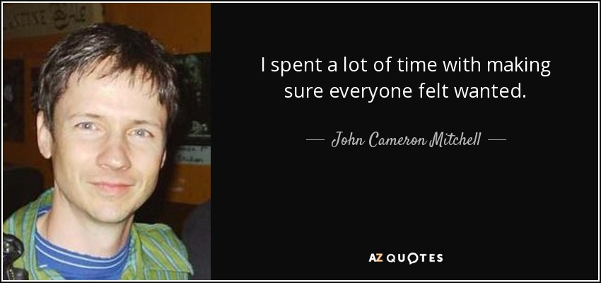 I spent a lot of time with making sure everyone felt wanted. - John Cameron Mitchell