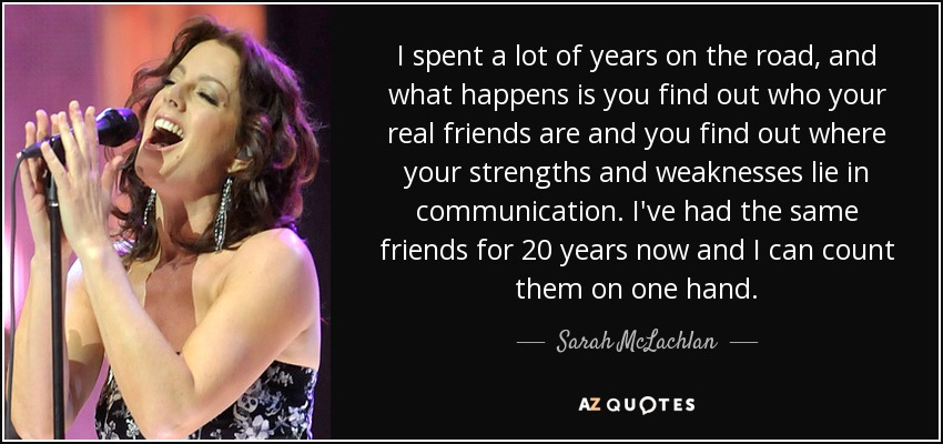 I spent a lot of years on the road, and what happens is you find out who your real friends are and you find out where your strengths and weaknesses lie in communication. I've had the same friends for 20 years now and I can count them on one hand. - Sarah McLachlan