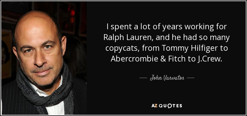I spent a lot of years working for Ralph Lauren, and he had so many copycats, from Tommy Hilfiger to Abercrombie & Fitch to J.Crew. - John Varvatos