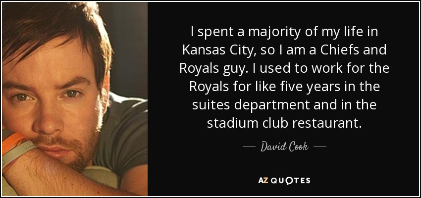 I spent a majority of my life in Kansas City, so I am a Chiefs and Royals guy. I used to work for the Royals for like five years in the suites department and in the stadium club restaurant. - David Cook