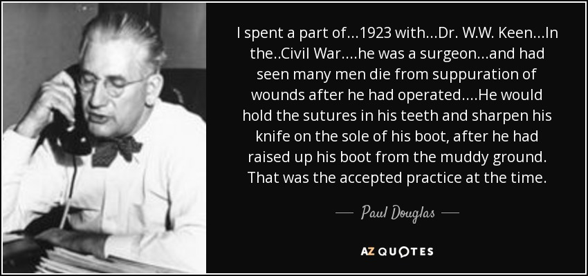 I spent a part of ...1923 with...Dr. W.W. Keen...In the ..Civil War....he was a surgeon...and had seen many men die from suppuration of wounds after he had operated. ...He would hold the sutures in his teeth and sharpen his knife on the sole of his boot, after he had raised up his boot from the muddy ground. That was the accepted practice at the time. - Paul Douglas