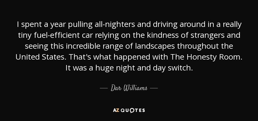 I spent a year pulling all-nighters and driving around in a really tiny fuel-efficient car relying on the kindness of strangers and seeing this incredible range of landscapes throughout the United States. That's what happened with The Honesty Room. It was a huge night and day switch. - Dar Williams