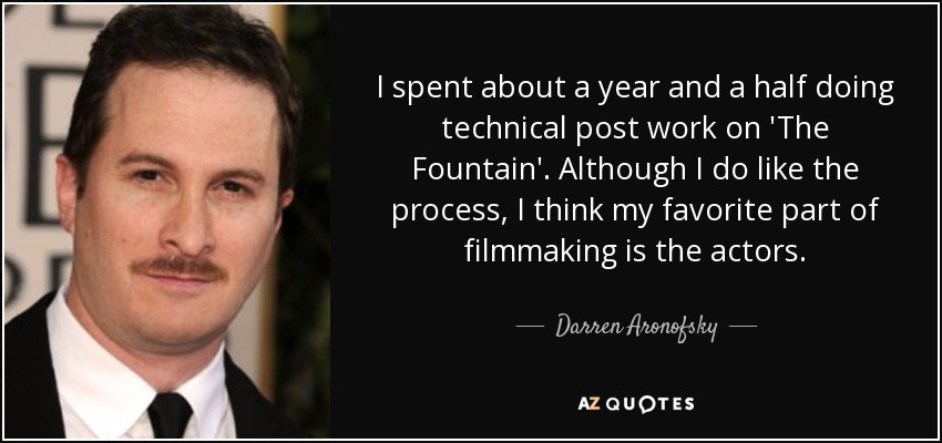 I spent about a year and a half doing technical post work on 'The Fountain'. Although I do like the process, I think my favorite part of filmmaking is the actors. - Darren Aronofsky
