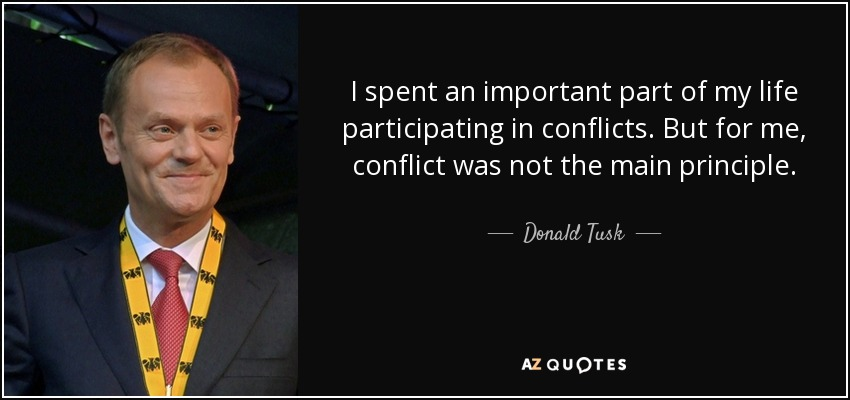 I spent an important part of my life participating in conflicts. But for me, conflict was not the main principle. - Donald Tusk