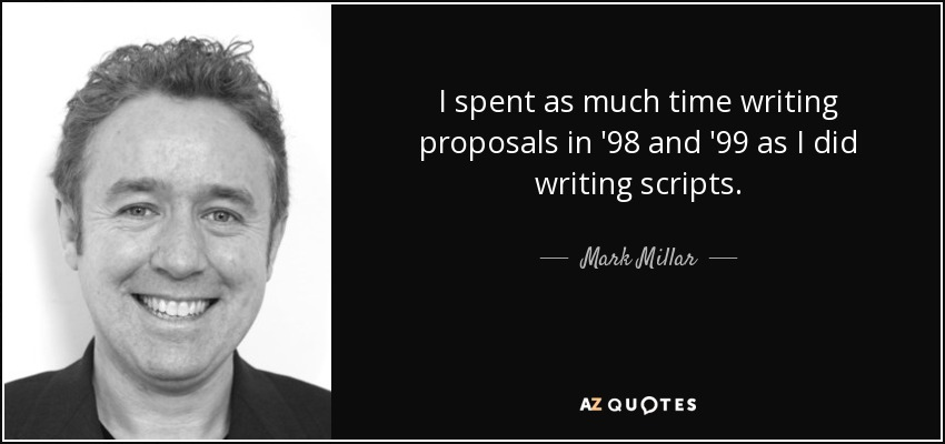 I spent as much time writing proposals in '98 and '99 as I did writing scripts. - Mark Millar