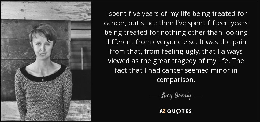 I spent five years of my life being treated for cancer, but since then I've spent fifteen years being treated for nothing other than looking different from everyone else. It was the pain from that, from feeling ugly, that I always viewed as the great tragedy of my life. The fact that I had cancer seemed minor in comparison. - Lucy Grealy