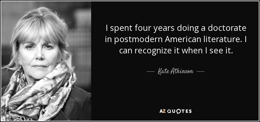 I spent four years doing a doctorate in postmodern American literature. I can recognize it when I see it. - Kate Atkinson