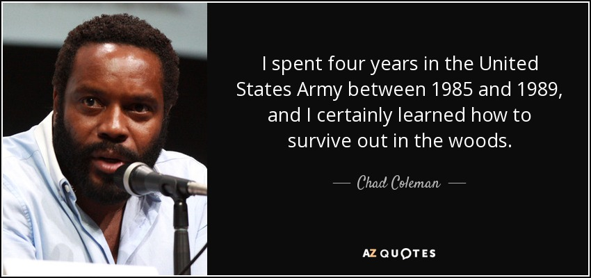I spent four years in the United States Army between 1985 and 1989, and I certainly learned how to survive out in the woods. - Chad Coleman
