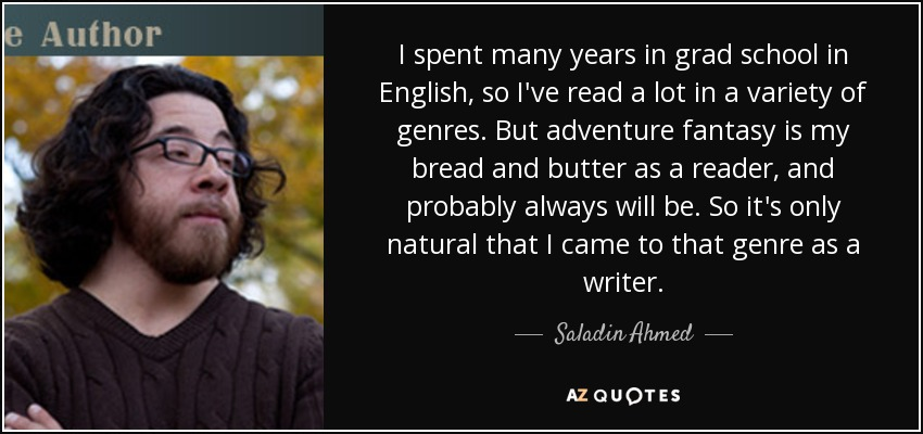 I spent many years in grad school in English, so I've read a lot in a variety of genres. But adventure fantasy is my bread and butter as a reader, and probably always will be. So it's only natural that I came to that genre as a writer. - Saladin Ahmed