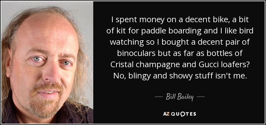 I spent money on a decent bike, a bit of kit for paddle boarding and I like bird watching so I bought a decent pair of binoculars but as far as bottles of Cristal champagne and Gucci loafers? No, blingy and showy stuff isn't me. - Bill Bailey