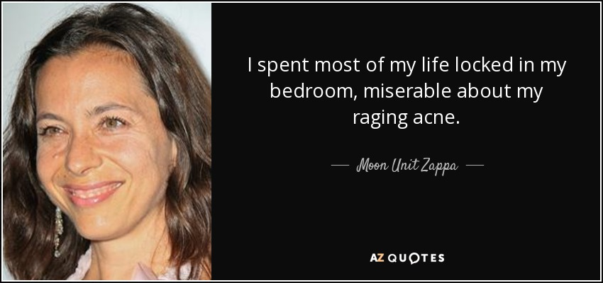 I spent most of my life locked in my bedroom, miserable about my raging acne. - Moon Unit Zappa