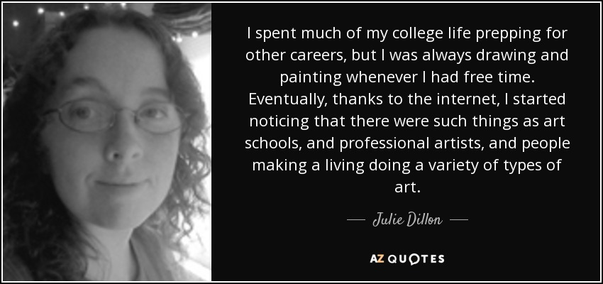I spent much of my college life prepping for other careers, but I was always drawing and painting whenever I had free time. Eventually, thanks to the internet, I started noticing that there were such things as art schools, and professional artists, and people making a living doing a variety of types of art. - Julie Dillon