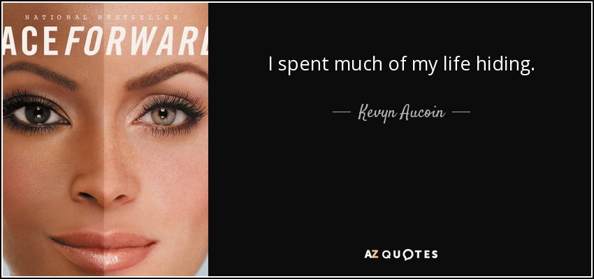 I spent much of my life hiding. - Kevyn Aucoin