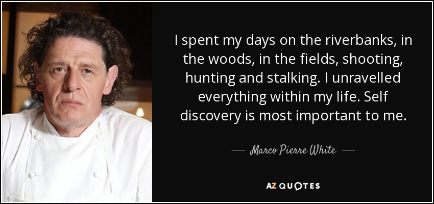 I spent my days on the riverbanks, in the woods, in the fields, shooting, hunting and stalking. I unravelled everything within my life. Self discovery is most important to me. - Marco Pierre White