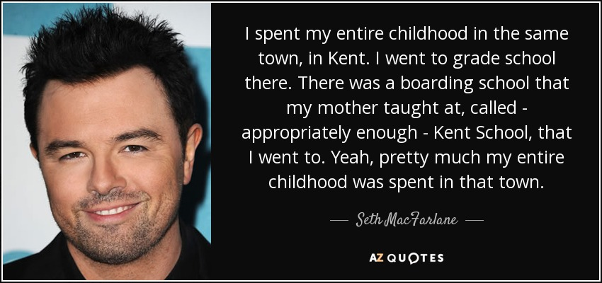 I spent my entire childhood in the same town, in Kent. I went to grade school there. There was a boarding school that my mother taught at, called - appropriately enough - Kent School, that I went to. Yeah, pretty much my entire childhood was spent in that town. - Seth MacFarlane