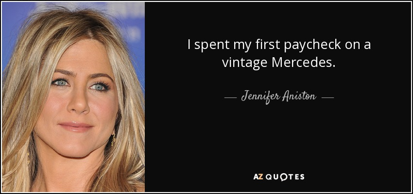 I spent my first paycheck on a vintage Mercedes. - Jennifer Aniston