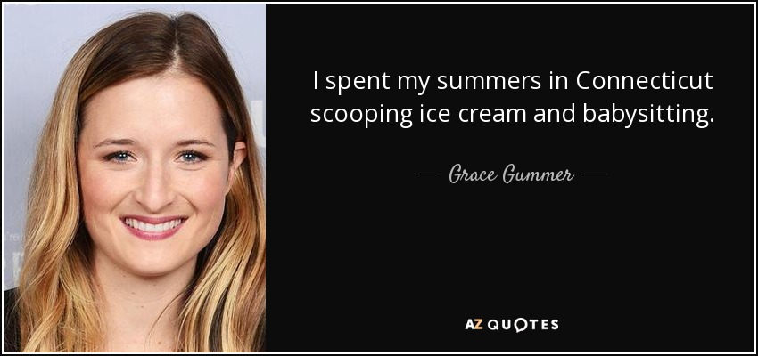 I spent my summers in Connecticut scooping ice cream and babysitting. - Grace Gummer