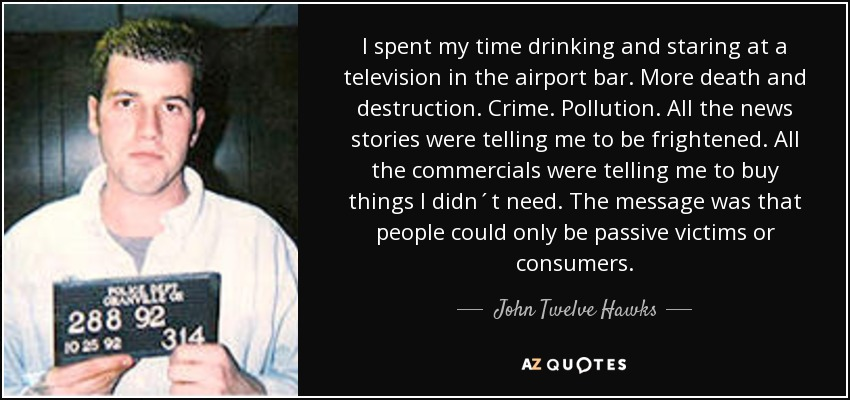 I spent my time drinking and staring at a television in the airport bar. More death and destruction. Crime. Pollution. All the news stories were telling me to be frightened. All the commercials were telling me to buy things I didn´t need. The message was that people could only be passive victims or consumers. - John Twelve Hawks