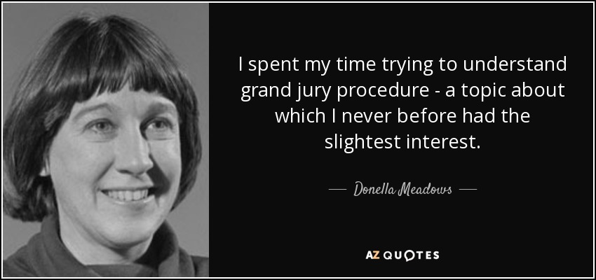 I spent my time trying to understand grand jury procedure - a topic about which I never before had the slightest interest. - Donella Meadows
