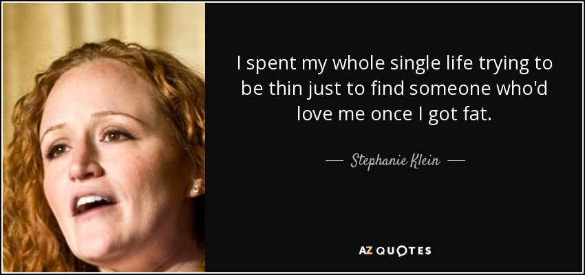 I spent my whole single life trying to be thin just to find someone who'd love me once I got fat. - Stephanie Klein