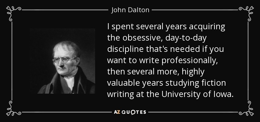 I spent several years acquiring the obsessive, day-to-day discipline that's needed if you want to write professionally, then several more, highly valuable years studying fiction writing at the University of Iowa. - John Dalton