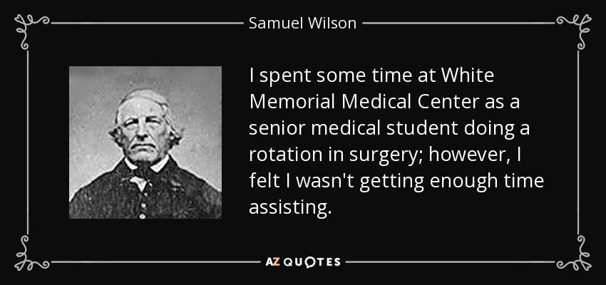 I spent some time at White Memorial Medical Center as a senior medical student doing a rotation in surgery; however, I felt I wasn't getting enough time assisting. - Samuel Wilson