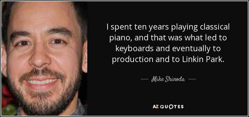 I spent ten years playing classical piano, and that was what led to keyboards and eventually to production and to Linkin Park. - Mike Shinoda