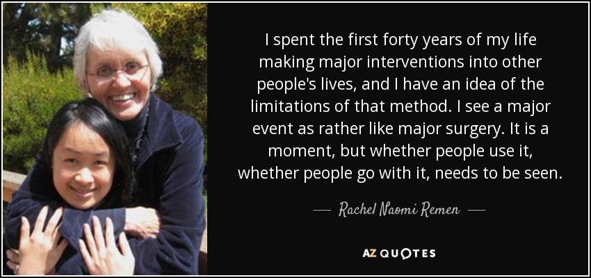 I spent the first forty years of my life making major interventions into other people's lives, and I have an idea of the limitations of that method. I see a major event as rather like major surgery. It is a moment, but whether people use it, whether people go with it, needs to be seen. - Rachel Naomi Remen