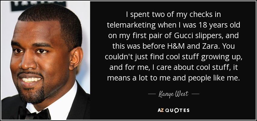 I spent two of my checks in telemarketing when I was 18 years old on my first pair of Gucci slippers, and this was before H&M and Zara. You couldn't just find cool stuff growing up, and for me, I care about cool stuff, it means a lot to me and people like me. - Kanye West