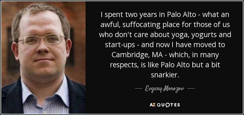 I spent two years in Palo Alto - what an awful, suffocating place for those of us who don't care about yoga, yogurts and start-ups - and now I have moved to Cambridge, MA - which, in many respects, is like Palo Alto but a bit snarkier. - Evgeny Morozov