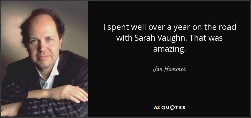 I spent well over a year on the road with Sarah Vaughn. That was amazing. - Jan Hammer