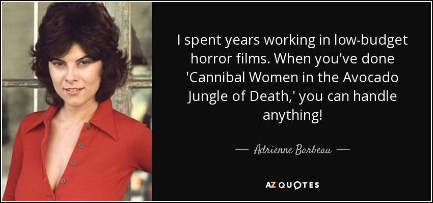 I spent years working in low-budget horror films. When you've done 'Cannibal Women in the Avocado Jungle of Death,' you can handle anything! - Adrienne Barbeau