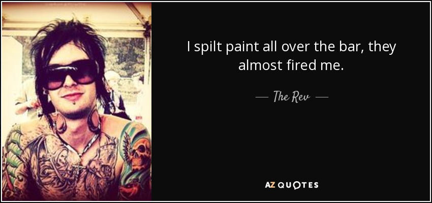 I spilt paint all over the bar, they almost fired me. - The Rev