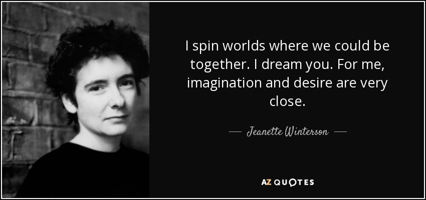 I spin worlds where we could be together. I dream you. For me, imagination and desire are very close. - Jeanette Winterson