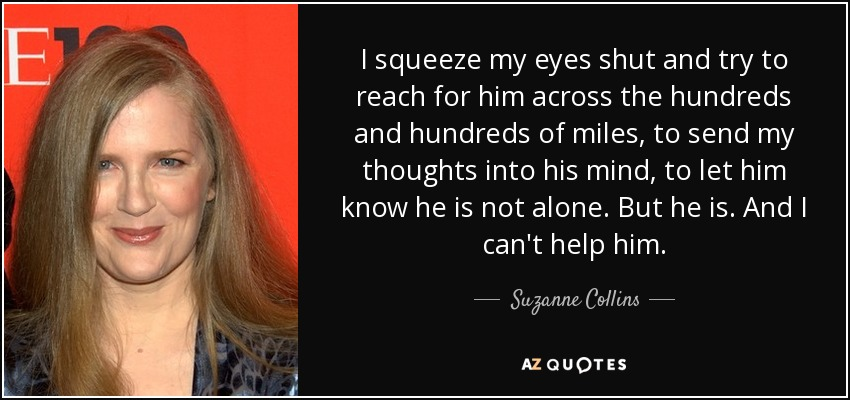 I squeeze my eyes shut and try to reach for him across the hundreds and hundreds of miles, to send my thoughts into his mind, to let him know he is not alone. But he is. And I can't help him. - Suzanne Collins
