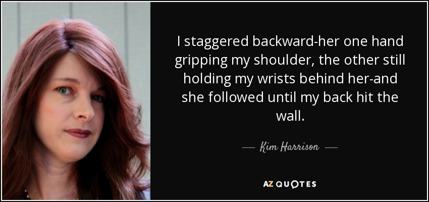 I staggered backward-her one hand gripping my shoulder, the other still holding my wrists behind her-and she followed until my back hit the wall. - Kim Harrison