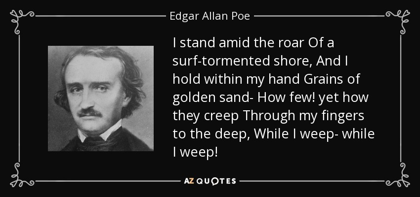 I stand amid the roar Of a surf-tormented shore, And I hold within my hand Grains of golden sand- How few! yet how they creep Through my fingers to the deep, While I weep- while I weep! - Edgar Allan Poe