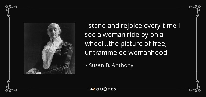I stand and rejoice every time I see a woman ride by on a wheel...the picture of free, untrammeled womanhood. - Susan B. Anthony