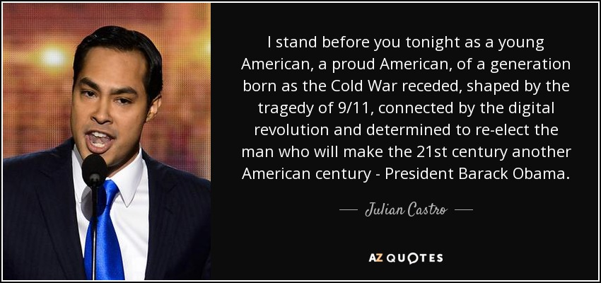 I stand before you tonight as a young American, a proud American, of a generation born as the Cold War receded, shaped by the tragedy of 9/11, connected by the digital revolution and determined to re-elect the man who will make the 21st century another American century - President Barack Obama. - Julian Castro