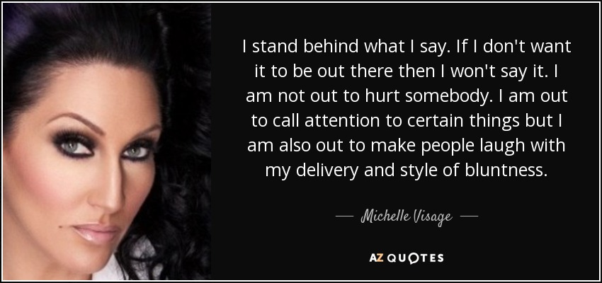 I stand behind what I say. If I don't want it to be out there then I won't say it. I am not out to hurt somebody. I am out to call attention to certain things but I am also out to make people laugh with my delivery and style of bluntness. - Michelle Visage