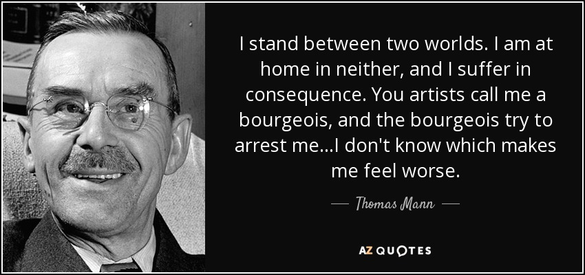 I stand between two worlds. I am at home in neither, and I suffer in consequence. You artists call me a bourgeois, and the bourgeois try to arrest me...I don't know which makes me feel worse. - Thomas Mann
