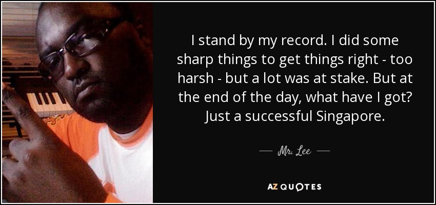 I stand by my record. I did some sharp things to get things right - too harsh - but a lot was at stake. But at the end of the day, what have I got? Just a successful Singapore. - Mr. Lee