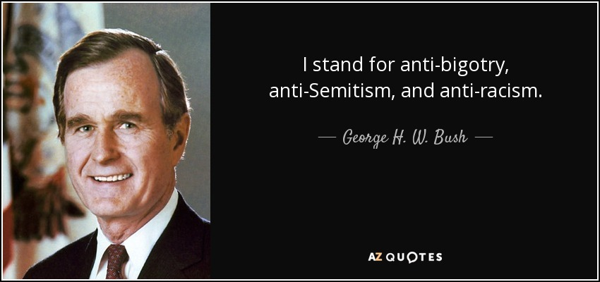 I stand for anti-bigotry, anti-Semitism, and anti-racism. - George H. W. Bush